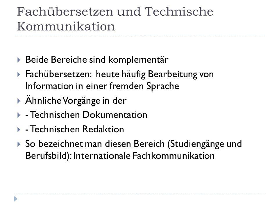 Fachübersetzen und Technische Kommunikation Beide Bereiche sind komplementär Fachübersetzen: heute häufig Bearbeitung von Information in einer fremden