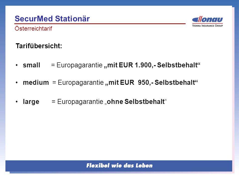 Bundeslandtarif Regionale Selbstbehalte OÖ/ Salzburgmedium EUR 770,-small EUR 1.540,- Kärnten/Tirol/Vorarlbergmedium EUR 680,- small EUR 1.360,- Burgenland/Steiermark/NÖmedium EUR 600,-small EUR 1.200,- Variante small = Regionaldeckung mit SB ab 1.200,- und SB 2.580,- für andere Bundesländer sowie Europa Variante medium= Regionaldeckung ab SB 600,- und SB 1.935,- für andere Bundesländer sowie Europa Variante large = Regionaldeckung ohne SB und SB 1.290,- für andere Bundesländer sowie Europa SecurMed Stationär