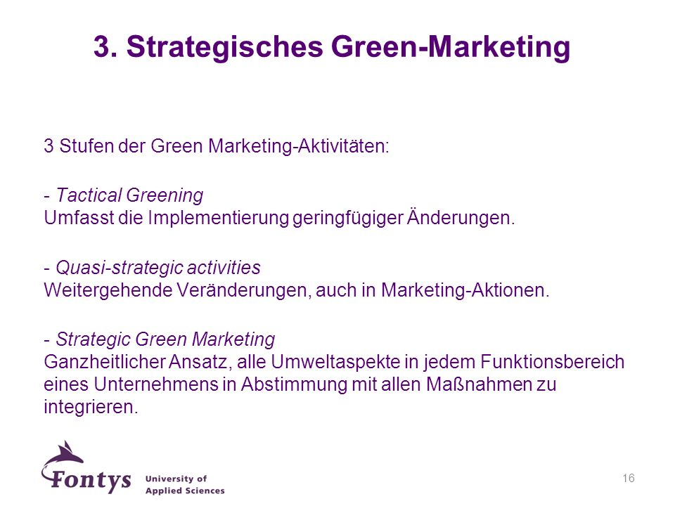 16 3 Stufen der Green Marketing-Aktivitäten: - Tactical Greening Umfasst die Implementierung geringfügiger Änderungen. - Quasi-strategic activities We