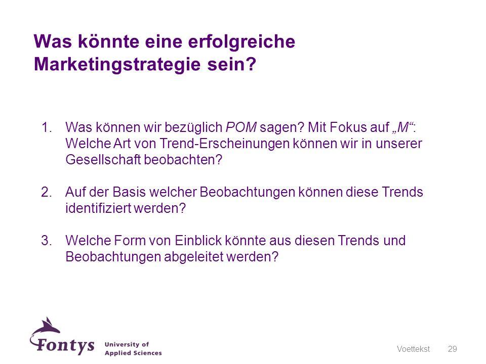 Was könnte eine erfolgreiche Marketingstrategie sein? Voettekst29 1.Was können wir bezüglich POM sagen? Mit Fokus auf M: Welche Art von Trend-Erschein