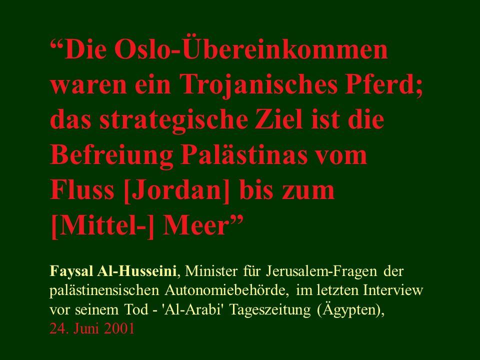 Die Oslo-Übereinkommen waren ein Trojanisches Pferd; das strategische Ziel ist die Befreiung Palästinas vom Fluss [Jordan] bis zum [Mittel-] Meer Faysal Al-Husseini, Minister für Jerusalem-Fragen der palästinensischen Autonomiebehörde, im letzten Interview vor seinem Tod - Al-Arabi Tageszeitung (Ägypten), 24.