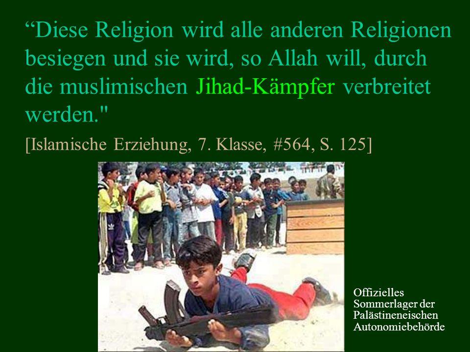 Diese Religion wird alle anderen Religionen besiegen und sie wird, so Allah will, durch die muslimischen Jihad-Kämpfer verbreitet werden. [Islamische Erziehung, 7.