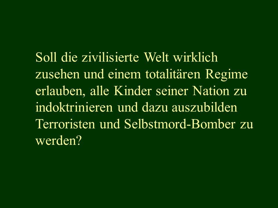 Soll die zivilisierte Welt wirklich zusehen und einem totalitären Regime erlauben, alle Kinder seiner Nation zu indoktrinieren und dazu auszubilden Terroristen und Selbstmord-Bomber zu werden?