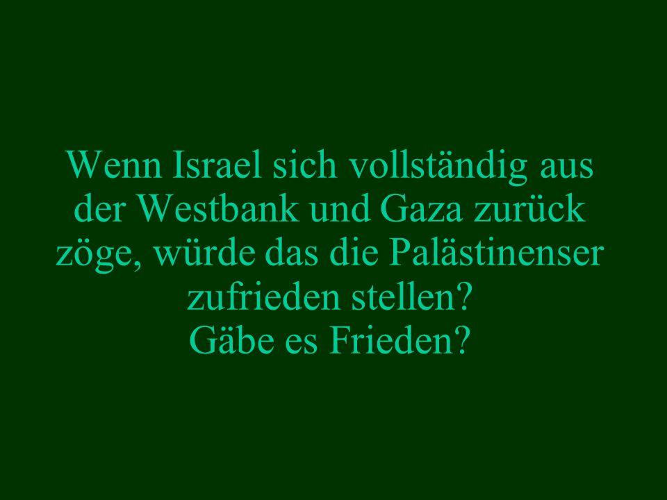 Wenn Israel sich vollständig aus der Westbank und Gaza zurück zöge, würde das die Palästinenser zufrieden stellen.