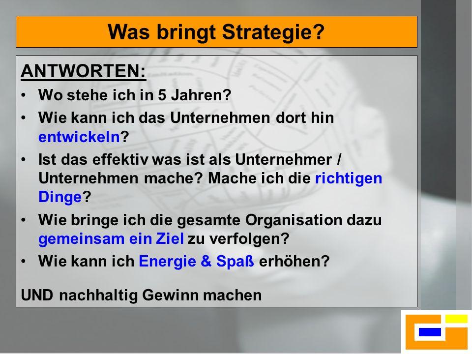 4 Was bringt Strategie? ANTWORTEN: Wo stehe ich in 5 Jahren? Wie kann ich das Unternehmen dort hin entwickeln? Ist das effektiv was ist als Unternehme