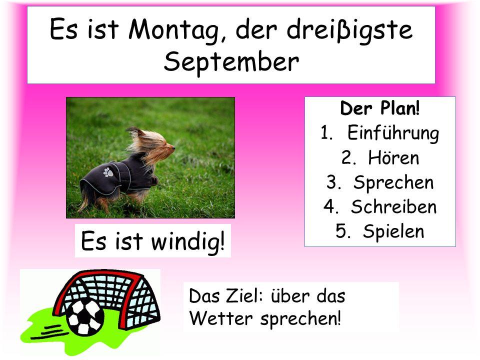 Es ist Montag, der dreiβigste September Der Plan! 1.Einführung 2.Hören 3.Sprechen 4.Schreiben 5.Spielen Es ist windig! Das Ziel: über das Wetter sprec