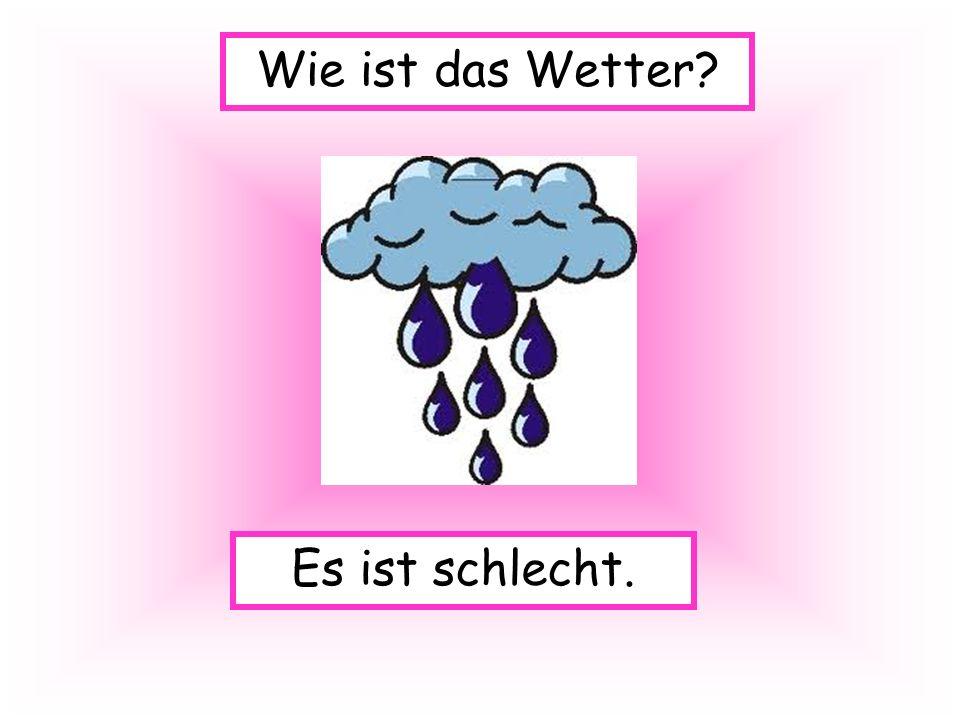 Es ist schlecht. Wie ist das Wetter?