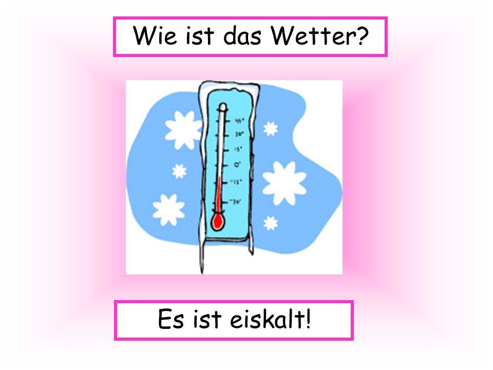 Es ist eiskalt! Wie ist das Wetter?