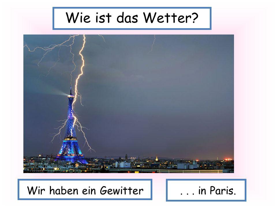 Wir haben ein Gewitter... in Paris. Wie ist das Wetter?