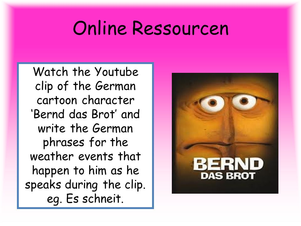 Online Ressourcen Watch the Youtube clip of the German cartoon character Bernd das Brot and write the German phrases for the weather events that happen to him as he speaks during the clip.