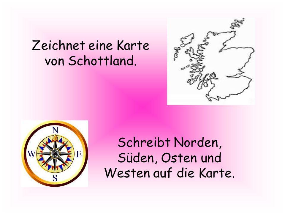 Zeichnet eine Karte von Schottland. Schreibt Norden, Süden, Osten und Westen auf die Karte.