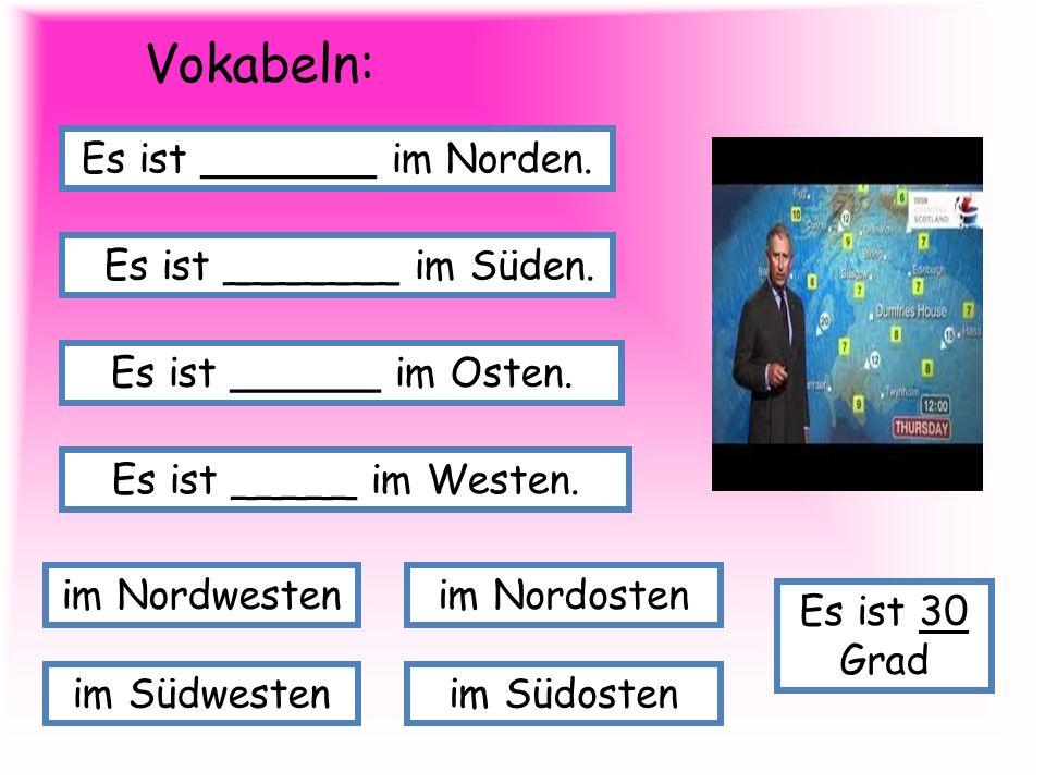 Vokabeln: Es ist _______ im Norden. Es ist _______ im Süden. Es ist ______ im Osten. Es ist _____ im Westen. im Nordostenim Nordwesten im Südostenim S