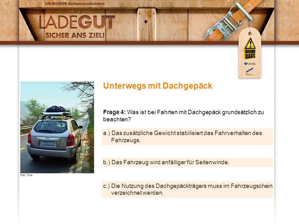 Unterwegs mit Dachgepäck Frage 4: Was ist bei Fahrten mit Dachgepäck grundsätzlich zu beachten? a.) Das zusätzliche Gewicht stabilisiert das Fahrverha