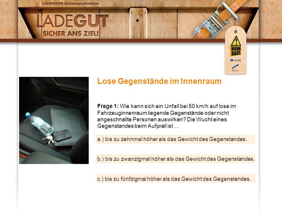 Lose Gegenstände im Innenraum Frage 1: Wie kann sich ein Unfall bei 50 km/h auf lose im Fahrzeuginnenraum liegende Gegenstände oder nicht angeschnallte Personen auswirken.