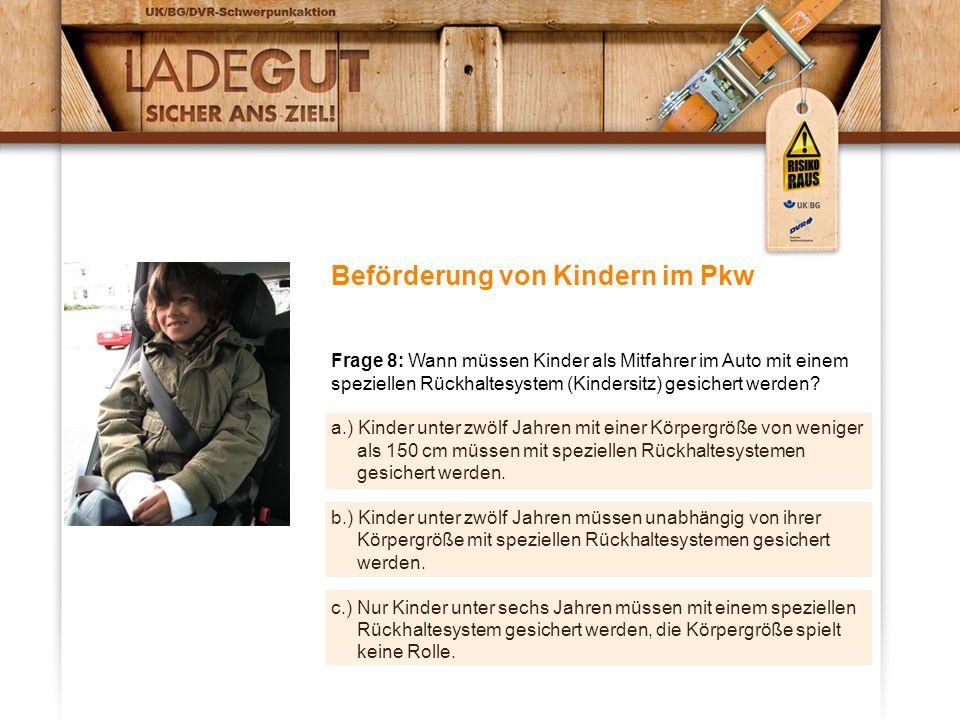 Beförderung von Kindern im Pkw Frage 8: Wann müssen Kinder als Mitfahrer im Auto mit einem speziellen Rückhaltesystem (Kindersitz) gesichert werden? a