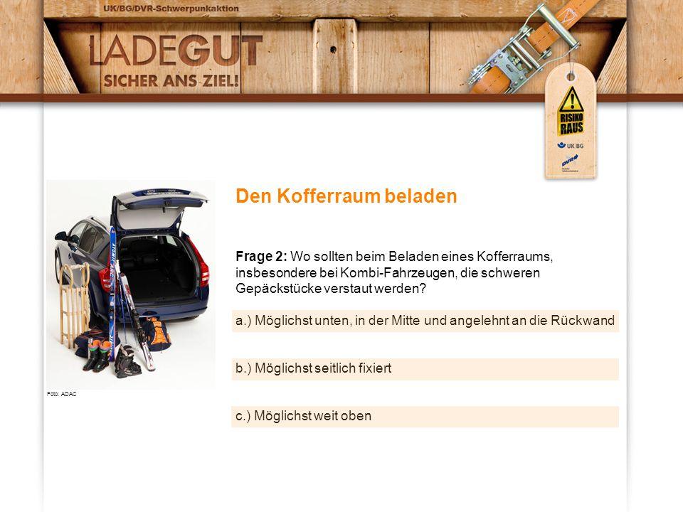 Den Kofferraum beladen Frage 2: Wo sollten beim Beladen eines Kofferraums, insbesondere bei Kombi-Fahrzeugen, die schweren Gepäckstücke verstaut werden.