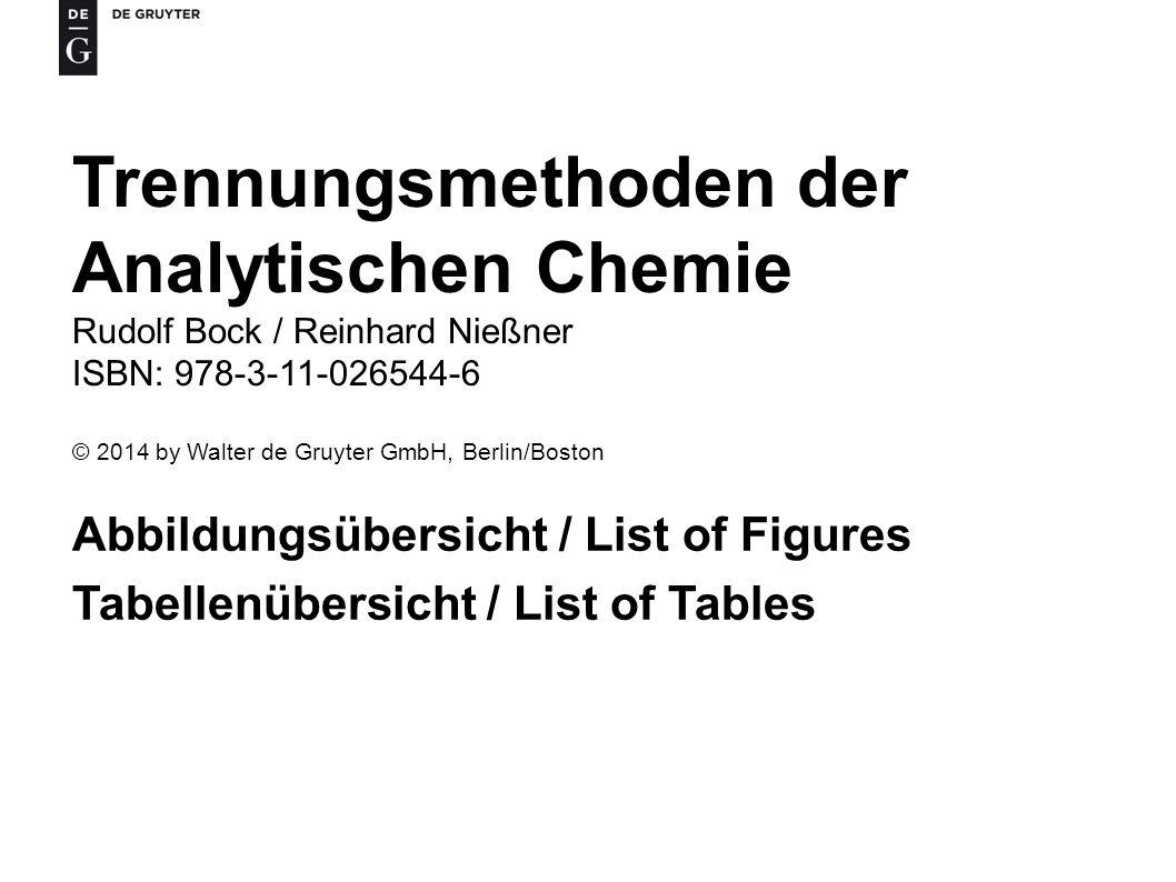 Trennungsmethoden der Analytischen Chemie Rudolf Bock / Reinhard Nießner ISBN: 978-3-11-026544-6 © 2014 by Walter de Gruyter GmbH, Berlin/Boston Abbildungsübersicht / List of Figures Tabellenübersicht / List of Tables