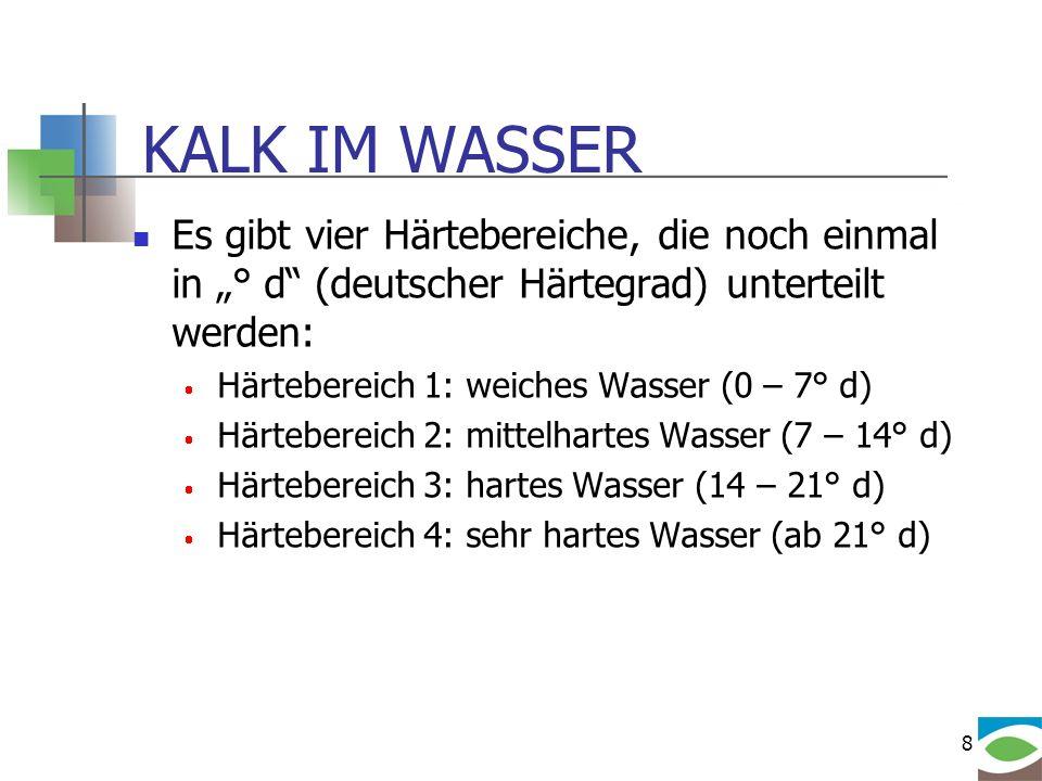 8 KALK IM WASSER Es gibt vier Härtebereiche, die noch einmal in ° d (deutscher Härtegrad) unterteilt werden: Härtebereich 1: weiches Wasser (0 – 7° d)