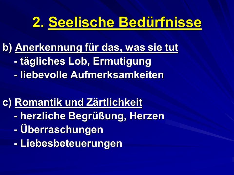 2. Seelische Bedürfnisse b) Anerkennung für das, was sie tut - tägliches Lob, Ermutigung - liebevolle Aufmerksamkeiten c) Romantik und Zärtlichkeit -