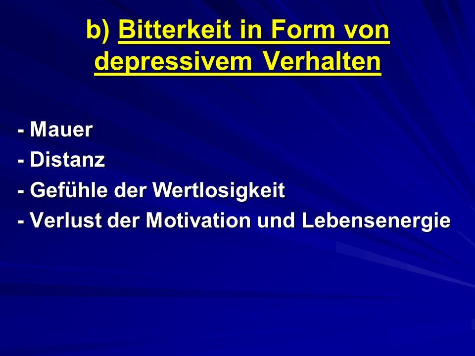 b) Bitterkeit in Form von depressivem Verhalten - Mauer - Distanz - Gefühle der Wertlosigkeit - Verlust der Motivation und Lebensenergie