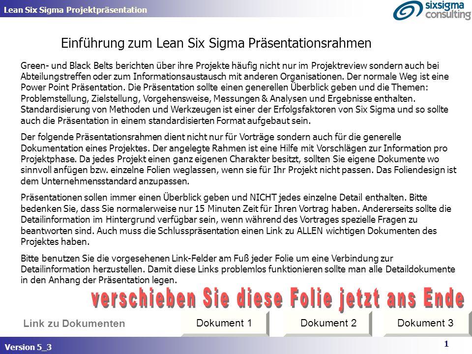 Version 5_2 www.sixsigma-consulting.net Link zu Dokumenten Projektname Teamfoto Black/Green Belt : yyy Teammitglieder: zzz Black/Green Belt : yyy Teammitglieder: zzz Betriebsbereich oder Abteilung D M A I C START (Monat-Jahr)ENDE (Monat-Jahr) Projektsponsor: xxx Projektsponsor: xxx