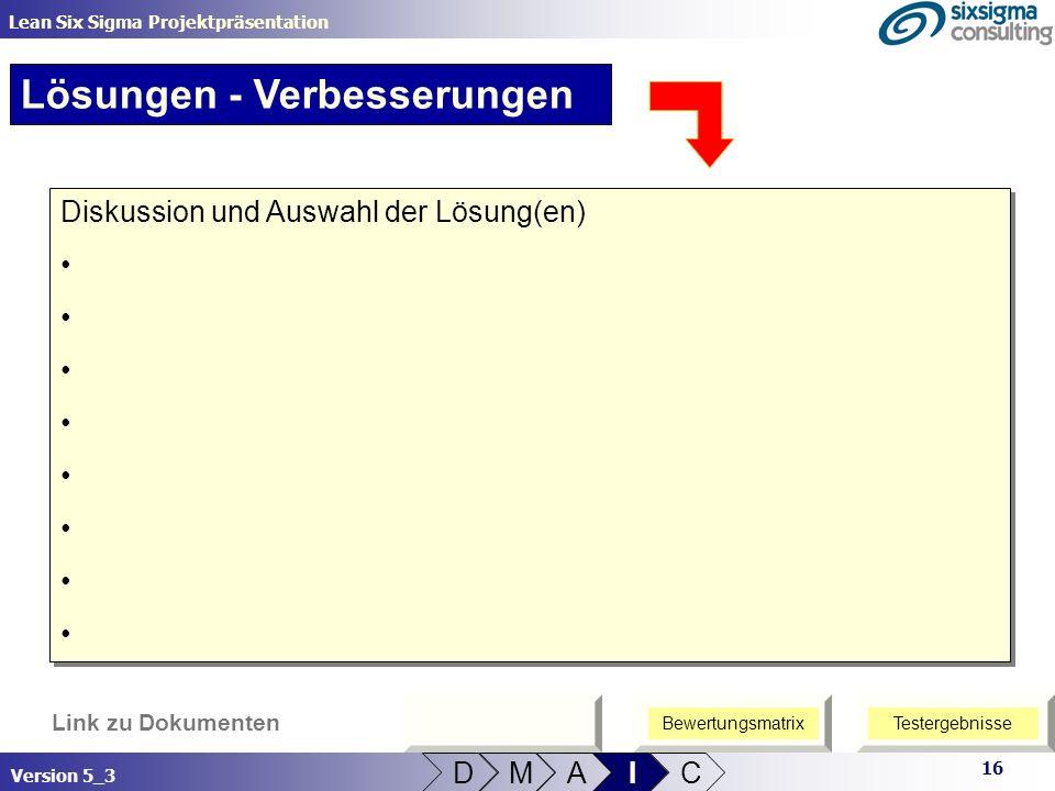16 Lean Six Sigma Projektpräsentation Version 5_3 Link zu Dokumenten Lösungen - Verbesserungen D M A I C Diskussion und Auswahl der Lösung(en) Diskuss