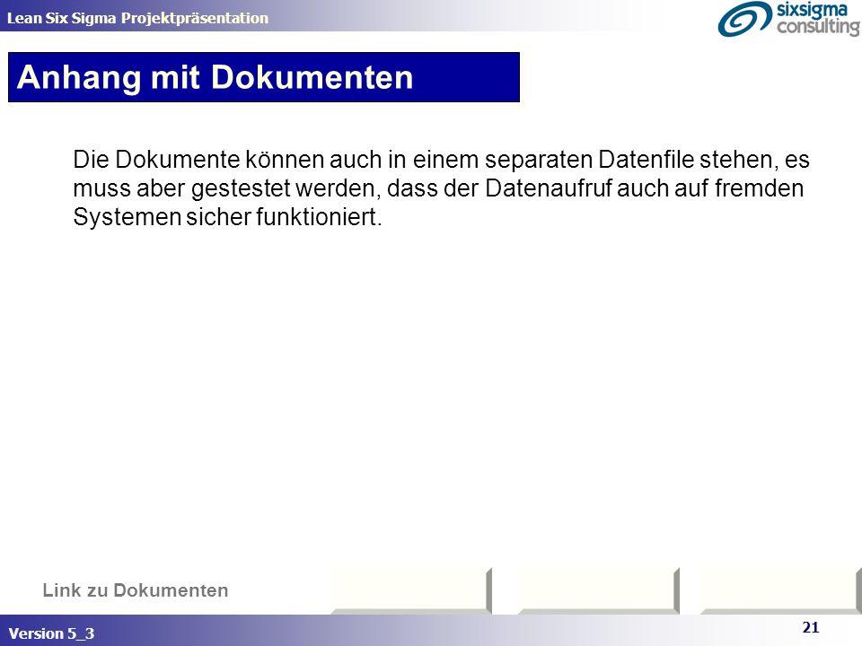 21 Lean Six Sigma Projektpräsentation Version 5_3 Link zu Dokumenten Anhang mit Dokumenten Die Dokumente können auch in einem separaten Datenfile steh
