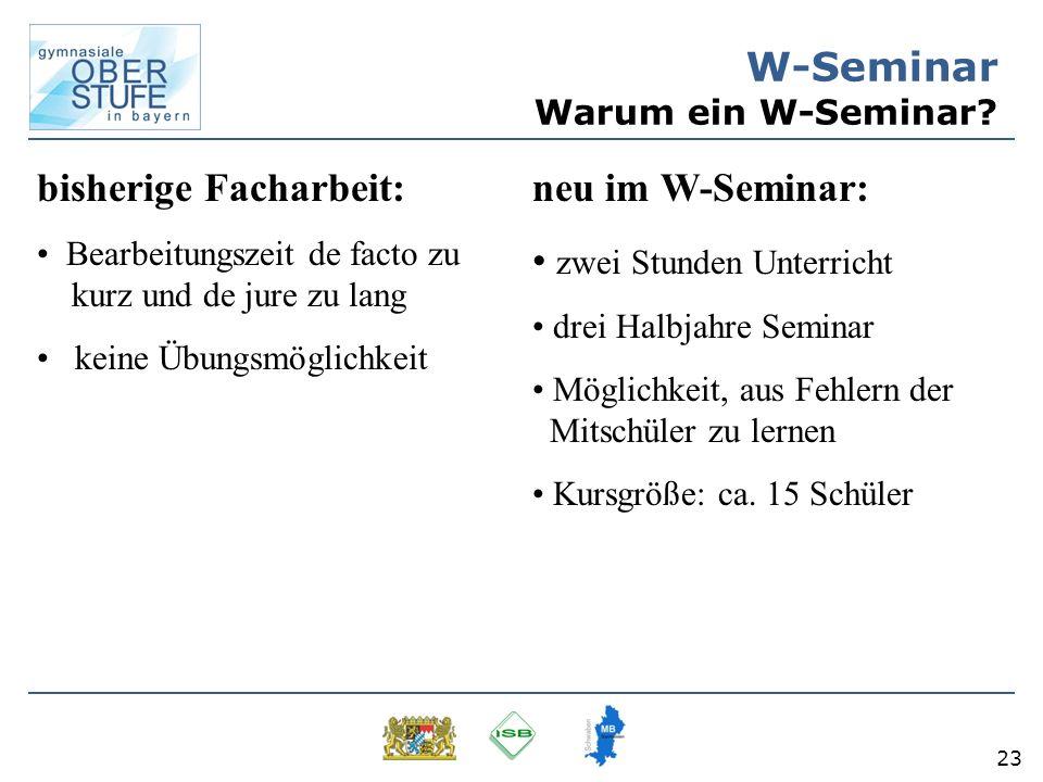 23 W-Seminar Warum ein W-Seminar? bisherige Facharbeit: Bearbeitungszeit de facto zu kurz und de jure zu lang keine Übungsmöglichkeit neu im W-Seminar