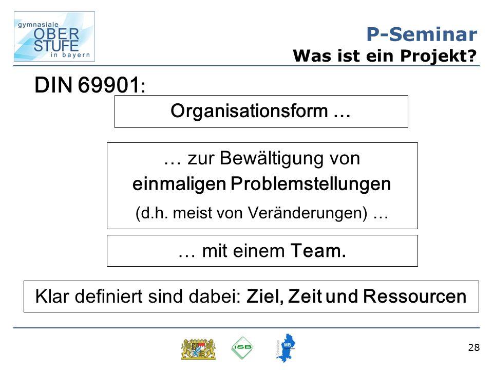 28 P-Seminar Was ist ein Projekt? Organisationsform … … zur Bewältigung von einmaligen Problemstellungen (d.h. meist von Veränderungen) … … mit einem