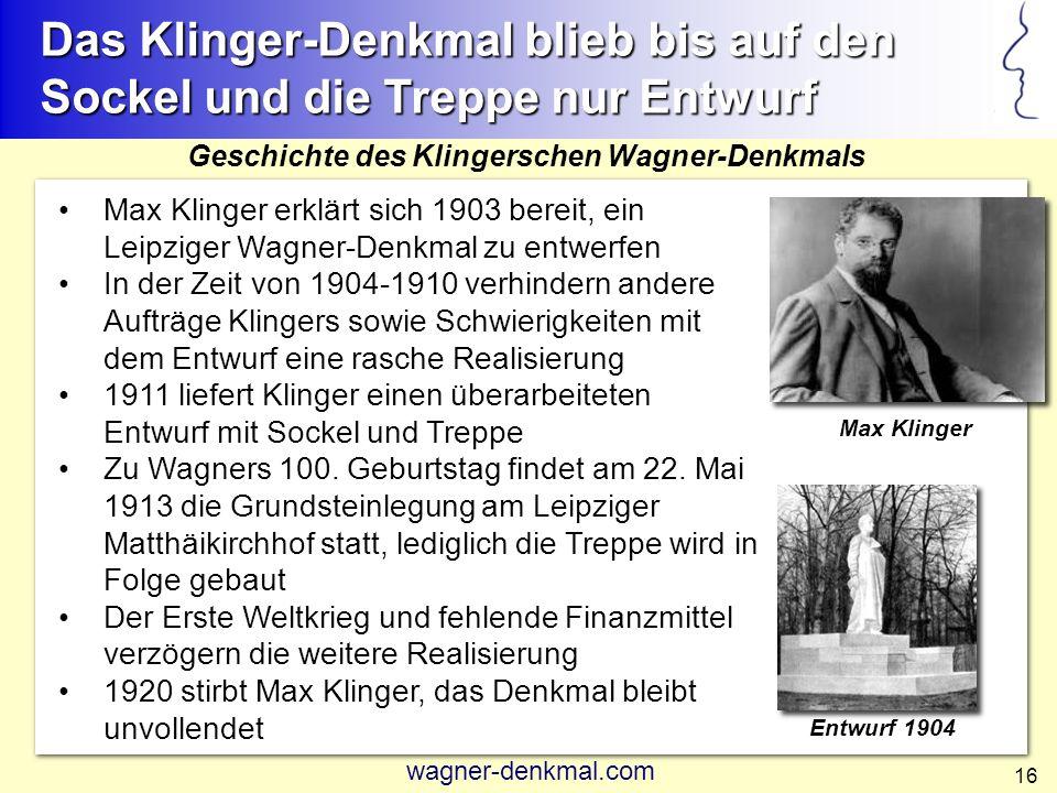 16 Max Klinger erklärt sich 1903 bereit, ein Leipziger Wagner-Denkmal zu entwerfen In der Zeit von 1904-1910 verhindern andere Aufträge Klingers sowie Schwierigkeiten mit dem Entwurf eine rasche Realisierung 1911 liefert Klinger einen überarbeiteten Entwurf mit Sockel und Treppe Zu Wagners 100.