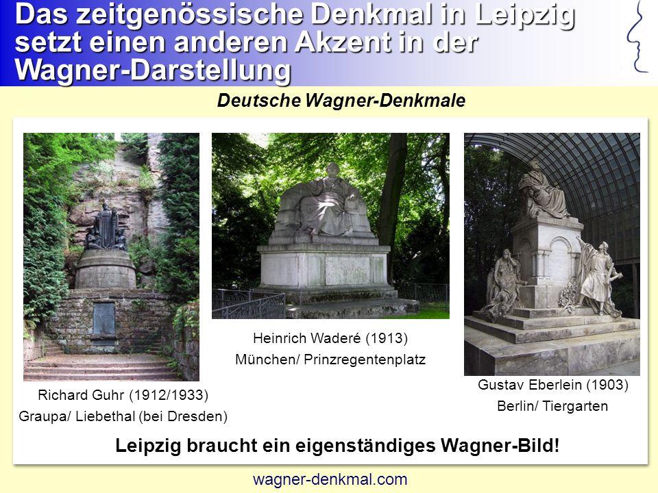 Richard Guhr (1912/1933) Graupa/ Liebethal (bei Dresden) Heinrich Waderé (1913) München/ Prinzregentenplatz Gustav Eberlein (1903) Berlin/ Tiergarten Das zeitgenössische Denkmal in Leipzig setzt einen anderen Akzent in der Wagner-Darstellung Deutsche Wagner-Denkmale Leipzig braucht ein eigenständiges Wagner-Bild.