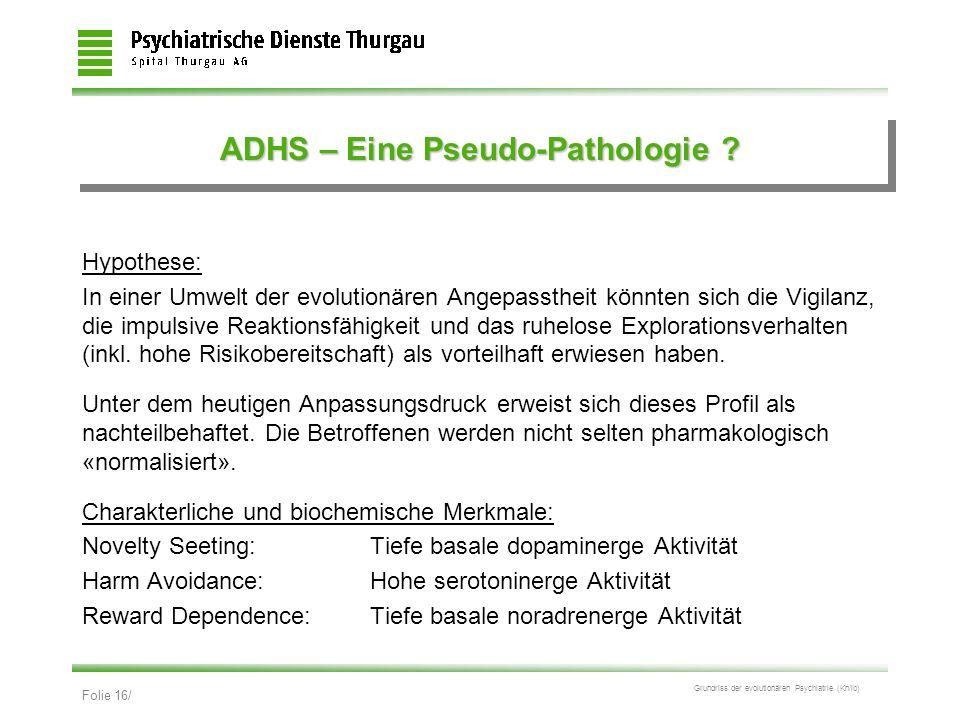 Folie 16/ Grundriss der evolutionären Psychiatrie (Kn/ib) ADHS – Eine Pseudo-Pathologie ? Hypothese: In einer Umwelt der evolutionären Angepasstheit k