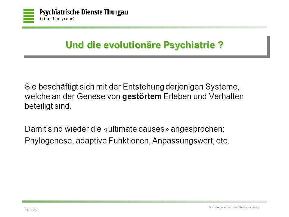 Folie 6/ Grundriss der evolutionären Psychiatrie (Kn/ib) Und die evolutionäre Psychiatrie ? Sie beschäftigt sich mit der Entstehung derjenigen Systeme