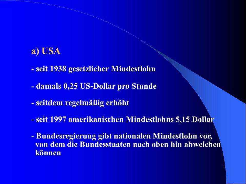 a) USA - seit 1938 gesetzlicher Mindestlohn - damals 0,25 US-Dollar pro Stunde - seitdem regelmäßig erhöht - seit 1997 amerikanischen Mindestlohns 5,1