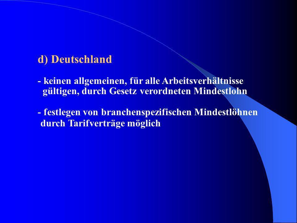 d) Deutschland - keinen allgemeinen, für alle Arbeitsverhältnisse gültigen, durch Gesetz verordneten Mindestlohn - festlegen von branchenspezifischen