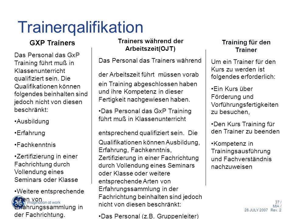 37 / MIA / 26 JULY 2007 Rev. 2 Trainerqalifikation GXP Trainers Das Personal das GxP Training führt muß in Klassenunterricht qualifiziert sein. Die Qu