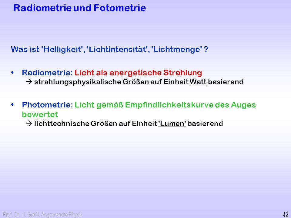 Prof. Dr. H. Graßl, Angewandte Physik 42 Radiometrie und Fotometrie Was ist 'Helligkeit', 'Lichtintensität', 'Lichtmenge' ? Radiometrie: Licht als ene