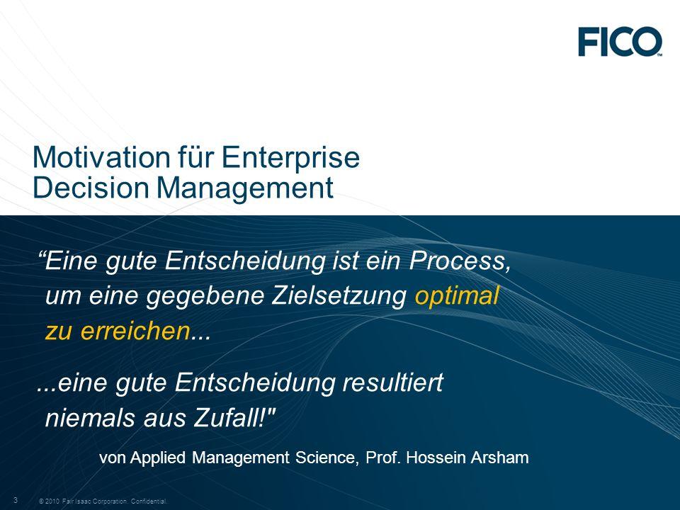 © 2010 Fair Isaac Corporation. Confidential. 3 3 Motivation für Enterprise Decision Management Eine gute Entscheidung ist ein Process, um eine gegeben
