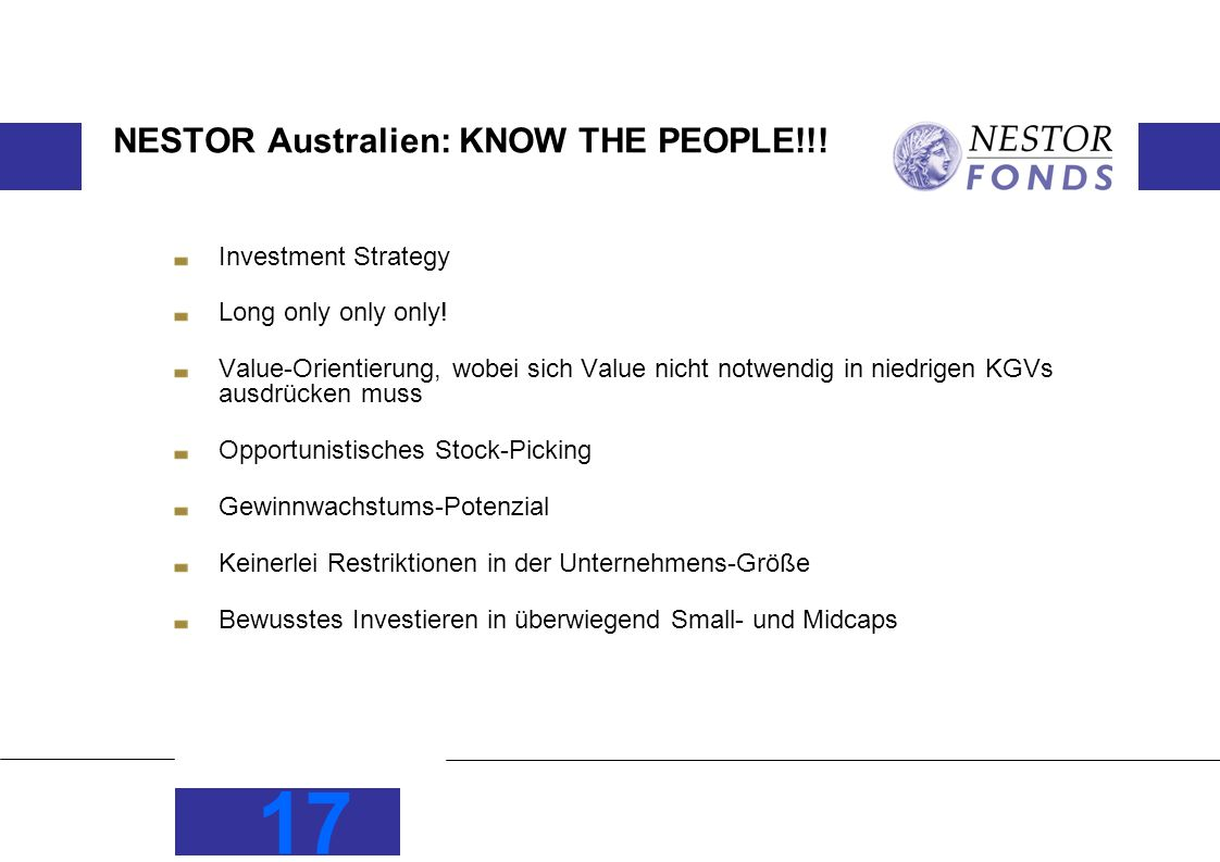 17 NESTOR Australien: KNOW THE PEOPLE!!! Investment Strategy Long only only only! Value-Orientierung, wobei sich Value nicht notwendig in niedrigen KG