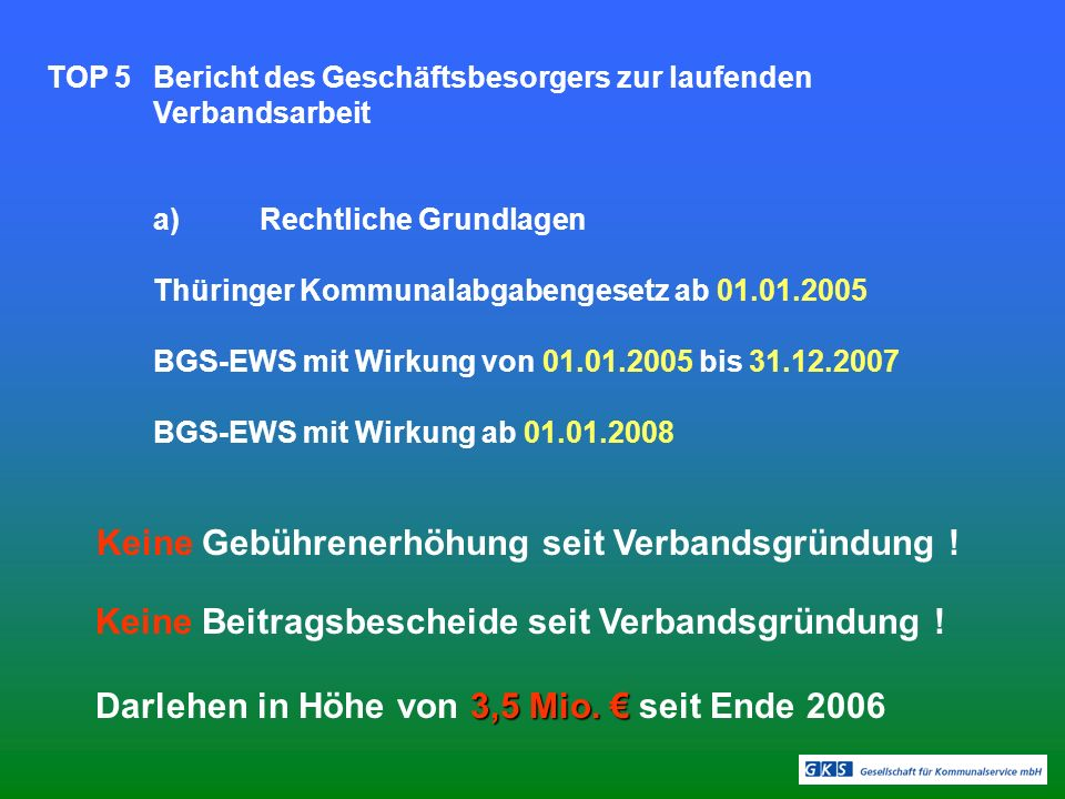 TOP 5Bericht des Geschäftsbesorgers zur laufenden Verbandsarbeit a)Rechtliche Grundlagen Thüringer Kommunalabgabengesetz ab 01.01.2005 BGS-EWS mit Wirkung von 01.01.2005 bis 31.12.2007 BGS-EWS mit Wirkung ab 01.01.2008 Keine Gebührenerhöhung seit Verbandsgründung .