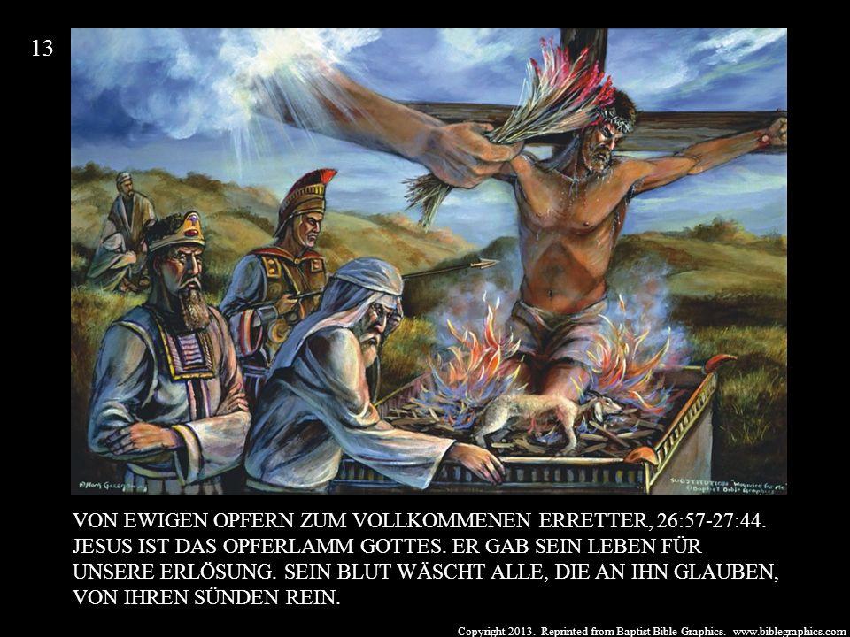 Copyright 2013. Reprinted from Baptist Bible Graphics. www.biblegraphics.com VON EWIGEN OPFERN ZUM VOLLKOMMENEN ERRETTER, 26:57-27:44. JESUS IST DAS O