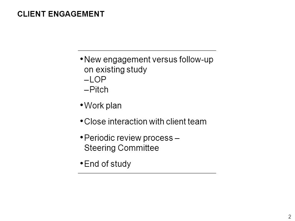 2 000624FT_262414_777_v3_i CLIENT ENGAGEMENT New engagement versus follow-up on existing study –LOP –Pitch Work plan Close interaction with client team Periodic review process – Steering Committee End of study