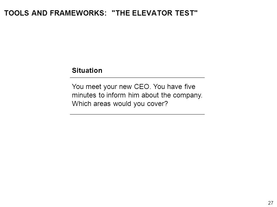 27 000624FT_262414_777_v3_i TOOLS AND FRAMEWORKS: THE ELEVATOR TEST Situation You meet your new CEO.