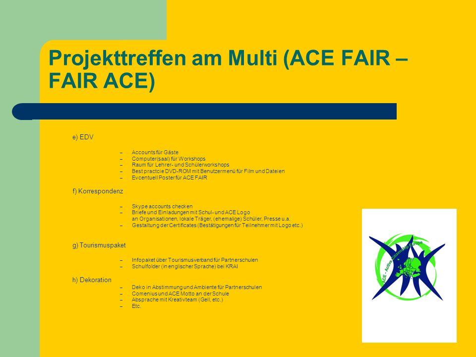 Projekttreffen am Multi (ACE FAIR – FAIR ACE) e) EDV – Accounts für Gäste – Computer(saal) für Workshops – Raum für Lehrer- und Schülerworkshops – Best practcie DVD-ROM mit Benutzermenü für Film und Dateien – Evcentuell Poster für ACE FAIR f) Korrespondenz – Skype accounts checken – Briefe und Einladungen mit Schul- und ACE Logo an Organisationen, lokale Träger, (ehemalige) Schüler, Presse u.a.