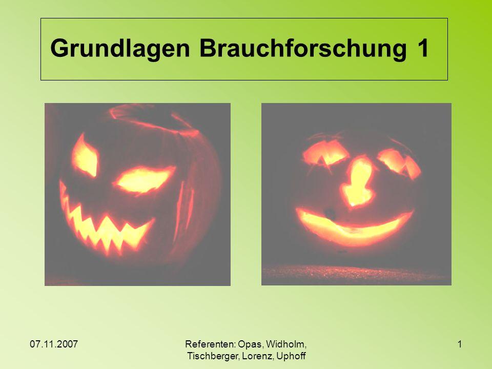 07.11.2007Referenten: Opas, Widholm, Tischberger, Lorenz, Uphoff 1 Grundlagen Brauchforschung 1