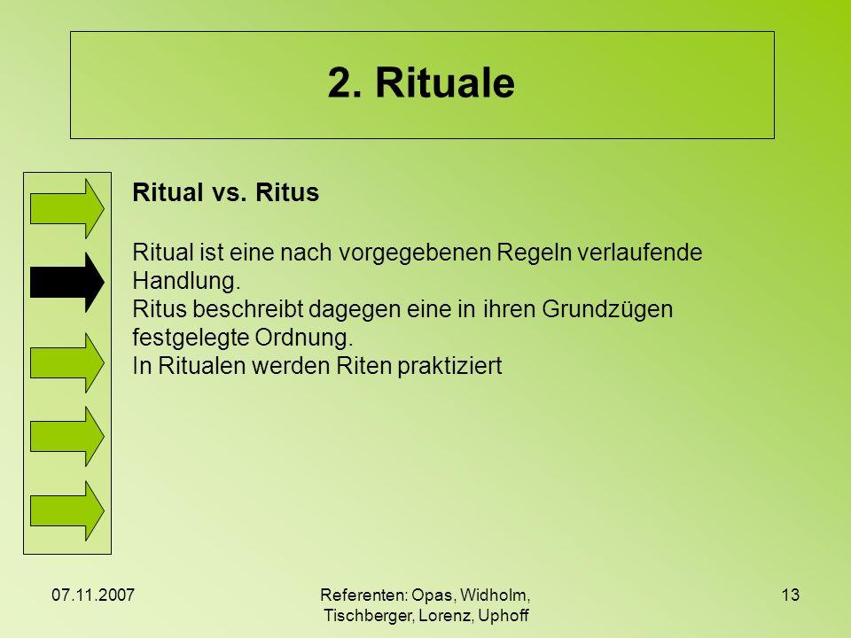 07.11.2007Referenten: Opas, Widholm, Tischberger, Lorenz, Uphoff 13 2. Rituale Ritual vs. Ritus Ritual ist eine nach vorgegebenen Regeln verlaufende H