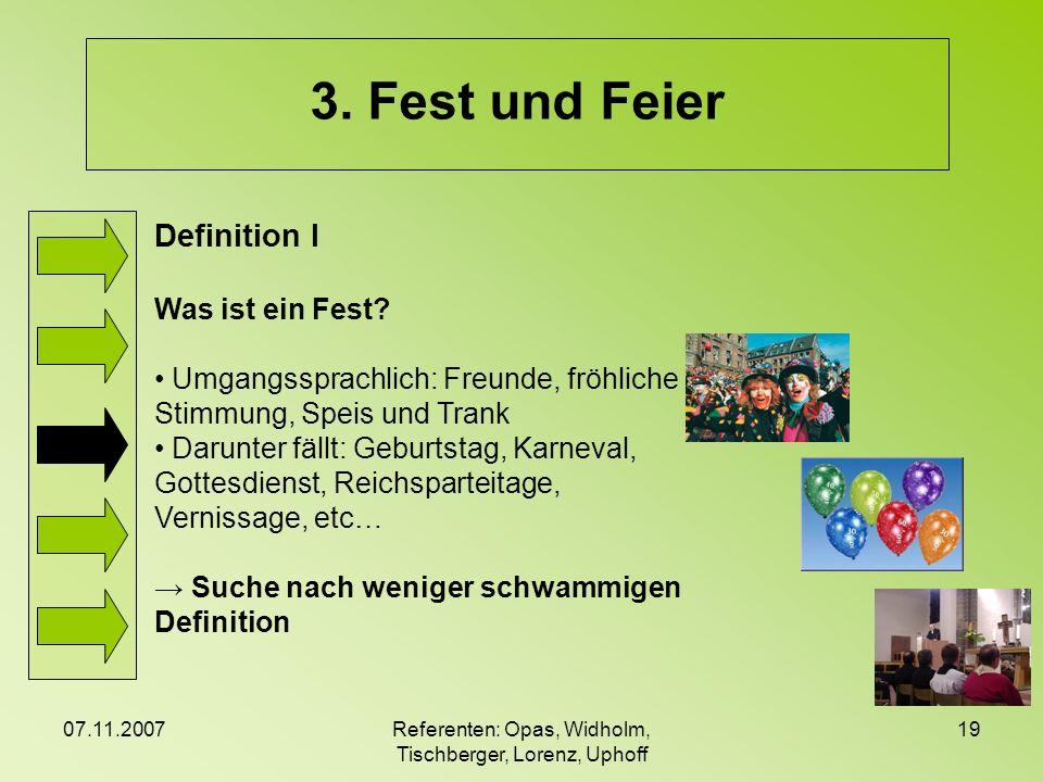 07.11.2007Referenten: Opas, Widholm, Tischberger, Lorenz, Uphoff 19 3. Fest und Feier Definition I Was ist ein Fest? Umgangssprachlich: Freunde, fröhl