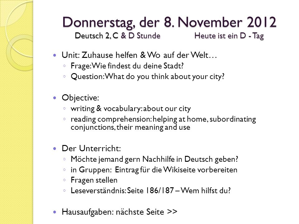 Hausaufgaben Wiki-Eintrag # 5 – Die Stadt Seite 189 # 6 Rollenspiel – eine Präsentation page 189 # 6 Role-play – a presentation coming up (not more than 3 people in one group) (we will work in class two days (Wed/Thur) – then presentations start Friday 11/17) Tomorrow (Thursday D hour / Friday C hour) in class we will finish the writing # 5 for wiki so you can post over the weekend.