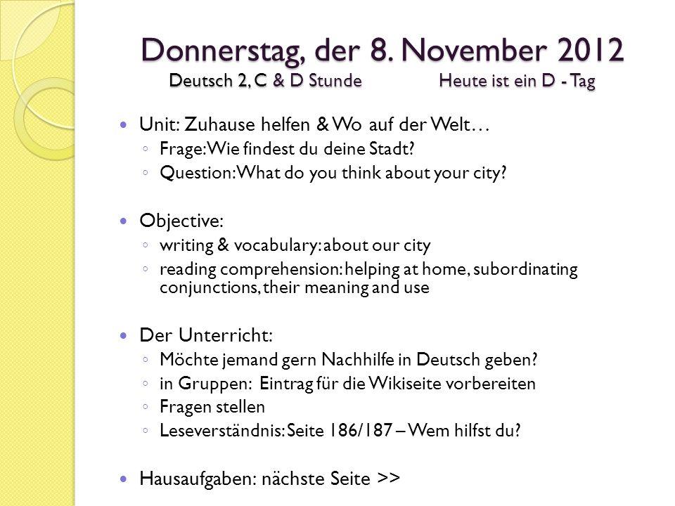 Donnerstag, der 8. November 2012 Deutsch 2, C & D StundeHeute ist ein D - Tag Unit: Zuhause helfen & Wo auf der Welt… Frage: Wie findest du deine Stad