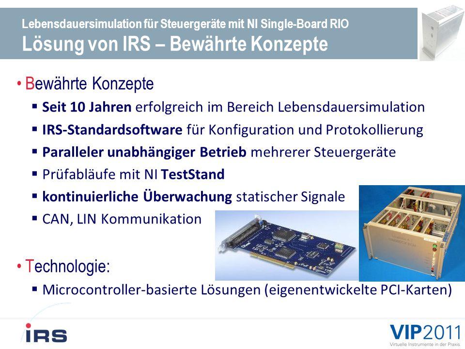 Lebensdauersimulation für Steuergeräte mit NI Single-Board RIO Lösung von IRS – Bewährte Konzepte Bewährte Konzepte Seit 10 Jahren erfolgreich im Bereich Lebensdauersimulation IRS-Standardsoftware für Konfiguration und Protokollierung Paralleler unabhängiger Betrieb mehrerer Steuergeräte Prüfabläufe mit NI TestStand kontinuierliche Überwachung statischer Signale CAN, LIN Kommunikation Technologie: Microcontroller-basierte Lösungen (eigenentwickelte PCI-Karten)